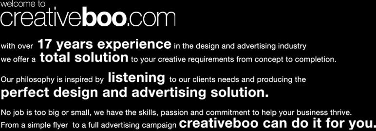 Welcome to creativeboo.com. With over 17 years experience in the design and advertising industry we offer a total solution to your creative requirements from concept to completion. Our philosophy is inspired by listening to our clients needs and producing the perfect design and advertising solution. No job is too big or too small, we have the skills, passion and commitment to help your business thrive. From a simple flyer to a full advertising campaign creativeboo can do it for you.